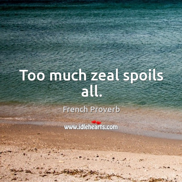 Image, Too much zeal spoils all.