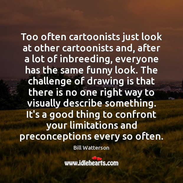 Too often cartoonists just look at other cartoonists and, after a lot Bill Watterson Picture Quote