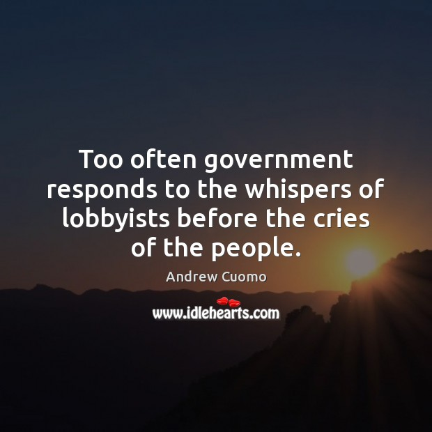 Image, Too often government responds to the whispers of lobbyists before the cries of the people.