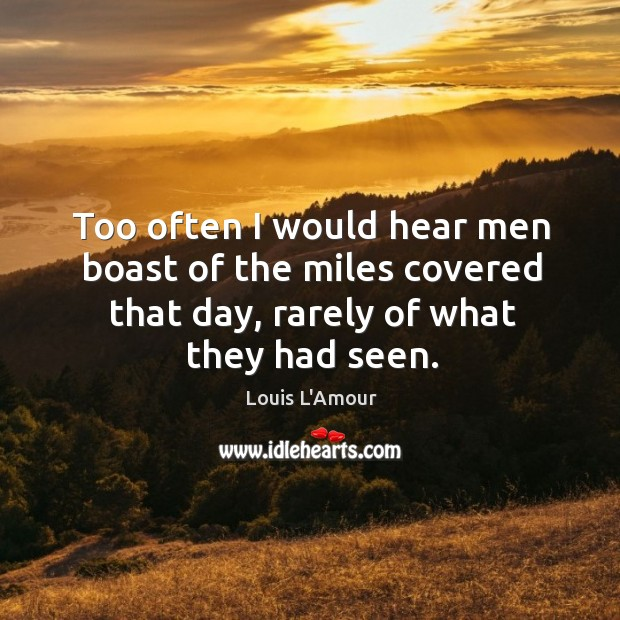 Too often I would hear men boast of the miles covered that day, rarely of what they had seen. Louis L'Amour Picture Quote