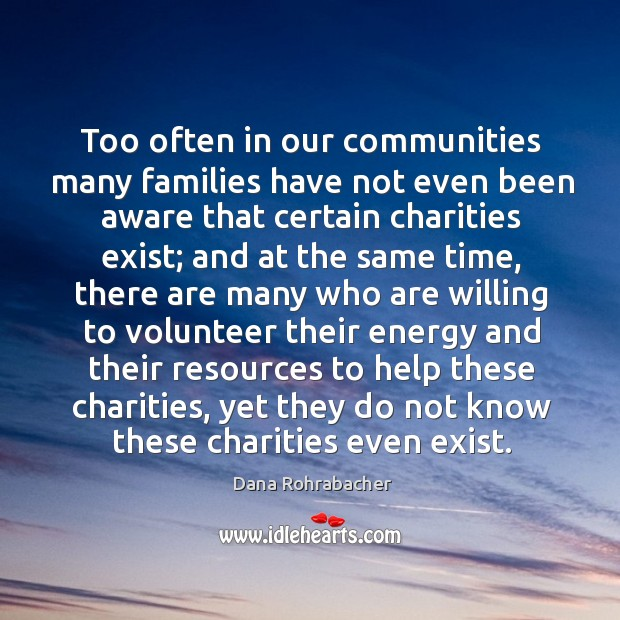Too often in our communities many families have not even been aware that certain charities exist Dana Rohrabacher Picture Quote