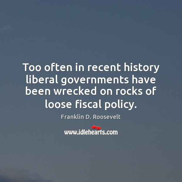 Too often in recent history liberal governments have been wrecked on rocks Franklin D. Roosevelt Picture Quote