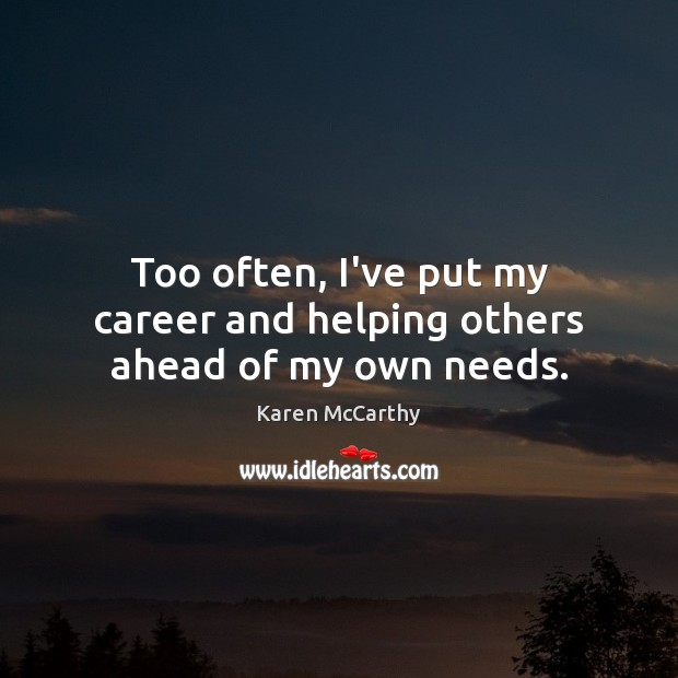 Too often, I've put my career and helping others ahead of my own needs. Image