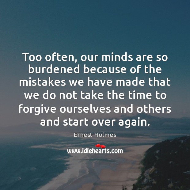 Too often, our minds are so burdened because of the mistakes we Ernest Holmes Picture Quote