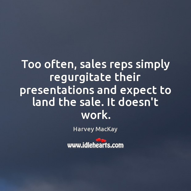Too often, sales reps simply regurgitate their presentations and expect to land Harvey MacKay Picture Quote