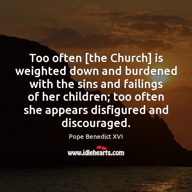 Too often [the Church] is weighted down and burdened with the sins Pope Benedict XVI Picture Quote