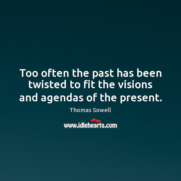 Too often the past has been twisted to fit the visions and agendas of the present. Thomas Sowell Picture Quote