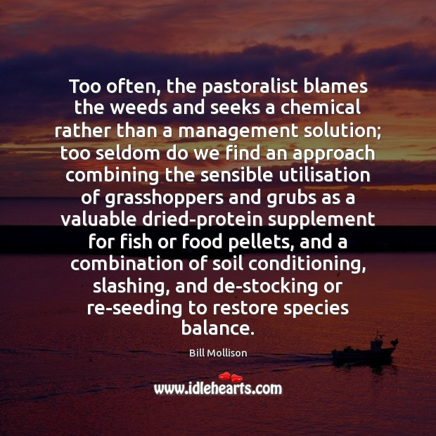 Too often, the pastoralist blames the weeds and seeks a chemical rather Bill Mollison Picture Quote