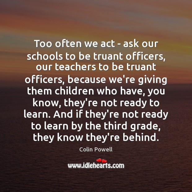 Too often we act – ask our schools to be truant officers, Colin Powell Picture Quote