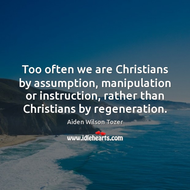 Image, Too often we are Christians by assumption, manipulation or instruction, rather than