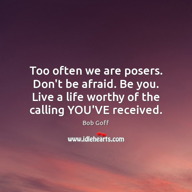 Too often we are posers. Don't be afraid. Be you. Live a Bob Goff Picture Quote