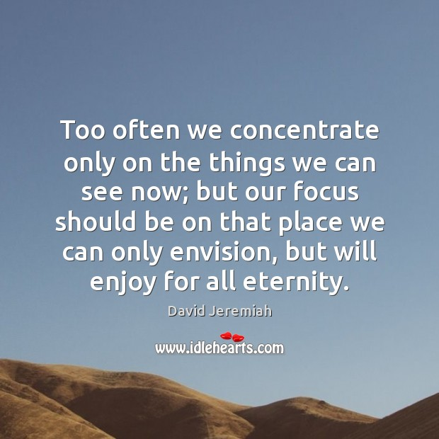 Too often we concentrate only on the things we can see now; David Jeremiah Picture Quote