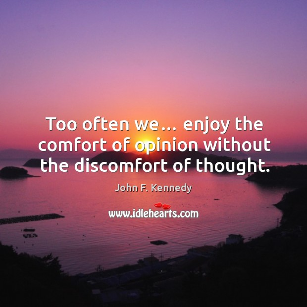 Image, Too often we… enjoy the comfort of opinion without the discomfort of thought.