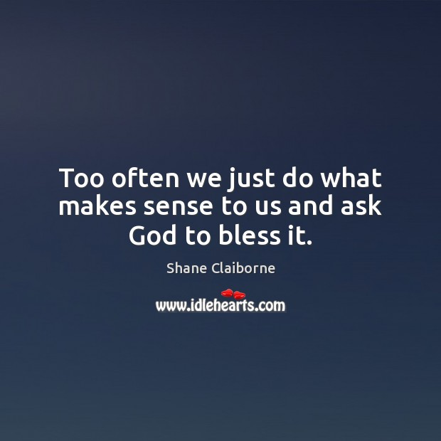 Too often we just do what makes sense to us and ask God to bless it. Image