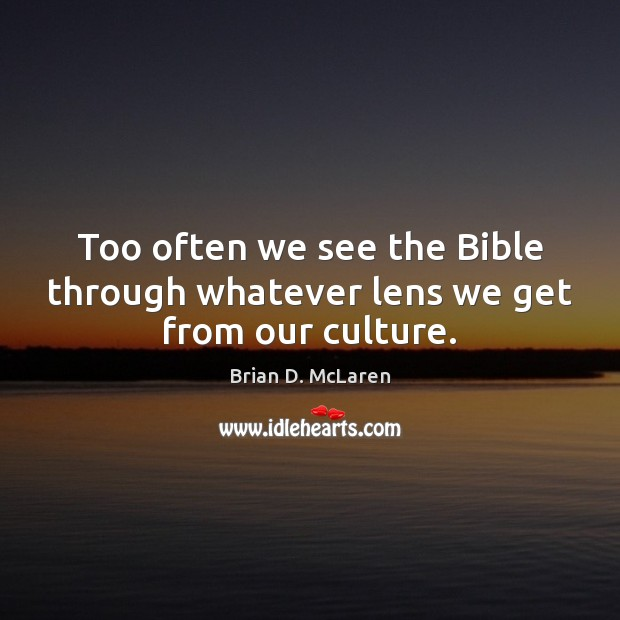 Too often we see the Bible through whatever lens we get from our culture. Brian D. McLaren Picture Quote