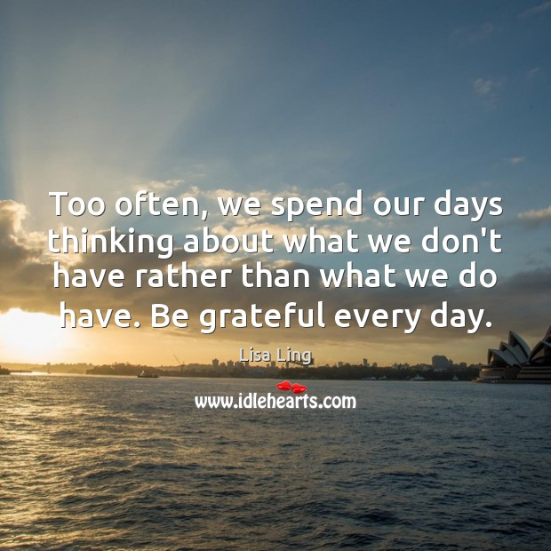 Too often, we spend our days thinking about what we don't have Be Grateful Quotes Image