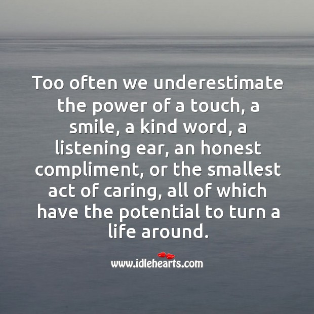 Image, Too often we underestimate the power of a touch, a smile, a kind word, a listening ear