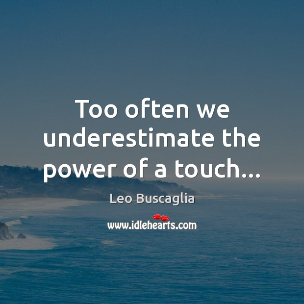 Image, Too often we underestimate the power of a touch…