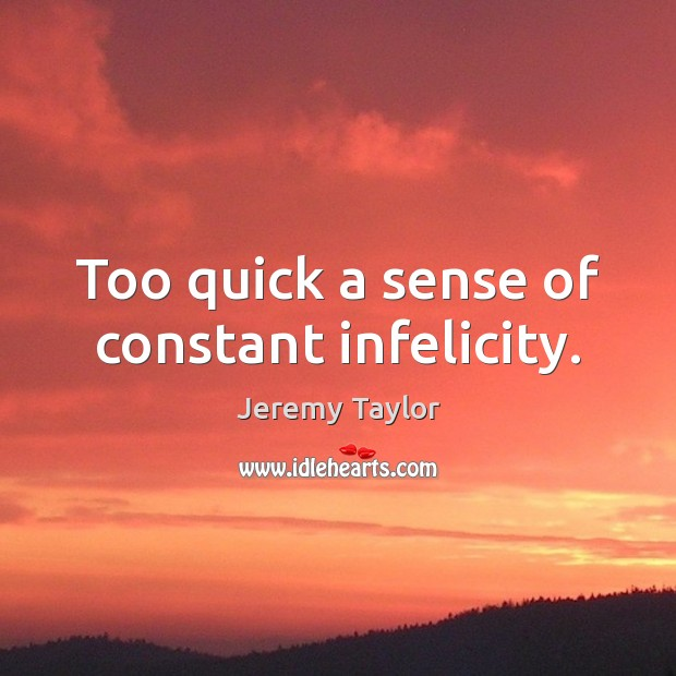 Too quick a sense of constant infelicity. Jeremy Taylor Picture Quote