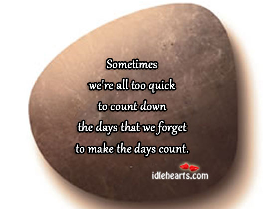 The Days That We Forget To Make The Days Count.