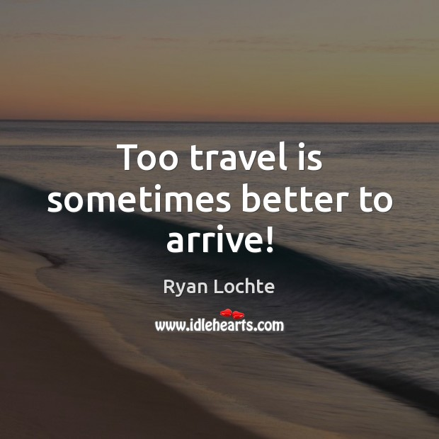 Too travel is sometimes better to arrive! Ryan Lochte Picture Quote