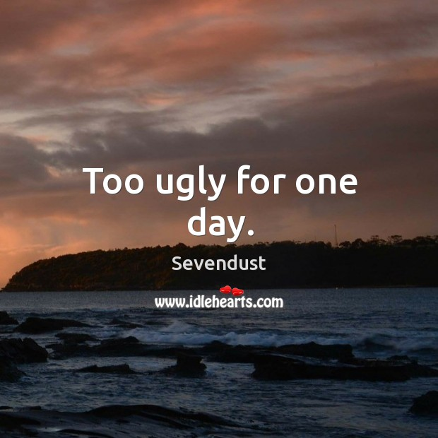 Too ugly for one day. Image