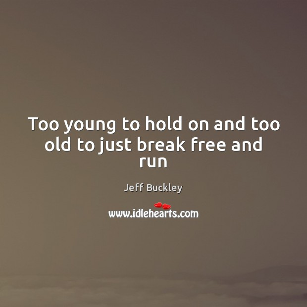 Jeff Buckley Picture Quote image saying: Too young to hold on and too old to just break free and run