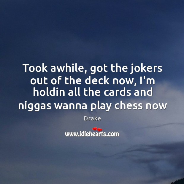 Took awhile, got the jokers out of the deck now, I'm holdin Image