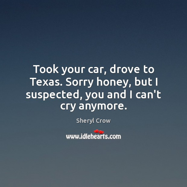 Took your car, drove to Texas. Sorry honey, but I suspected, you and I can't cry anymore. Sheryl Crow Picture Quote