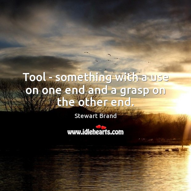 Tool – something with a use on one end and a grasp on the other end. Image