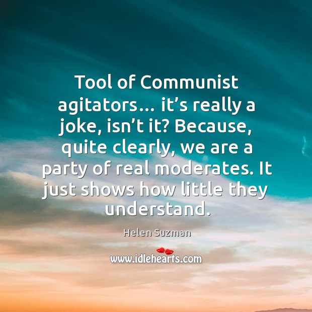 Tool of communist agitators… it's really a joke, isn't it? because, quite clearly, we are a party of real moderates. Image