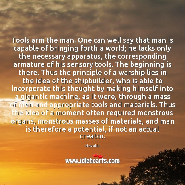 Tools arm the man. One can well say that man is capable Novalis Picture Quote