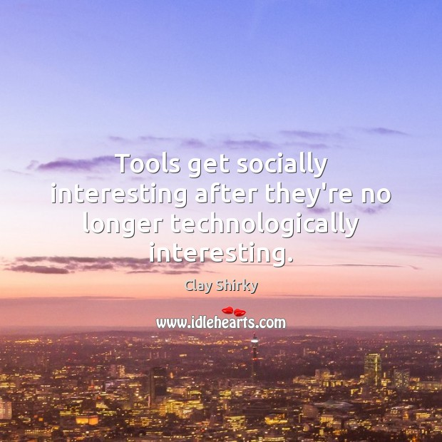 Tools get socially interesting after they're no longer technologically interesting. Image