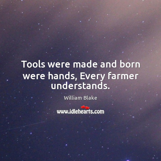 Tools were made and born were hands, Every farmer understands. William Blake Picture Quote