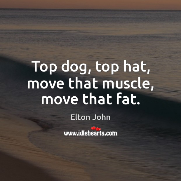 Top dog, top hat, move that muscle, move that fat. Image