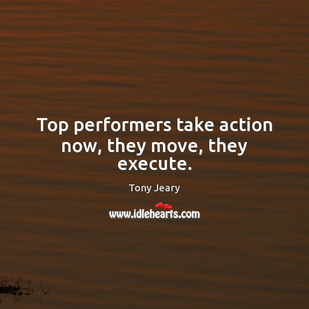 Top performers take action now, they move, they execute. Image