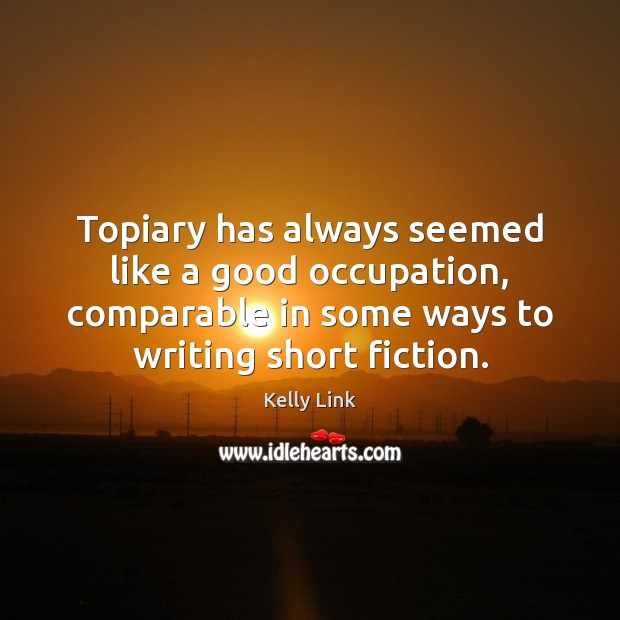 Topiary has always seemed like a good occupation, comparable in some ways Kelly Link Picture Quote