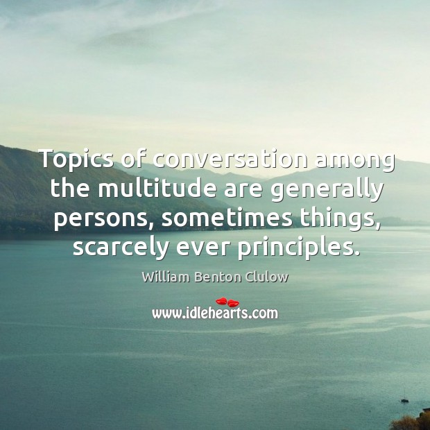 Topics of conversation among the multitude are generally persons, sometimes things, scarcely Image