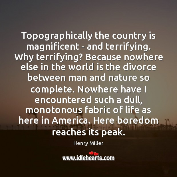Topographically the country is magnificent – and terrifying. Why terrifying? Because nowhere Henry Miller Picture Quote