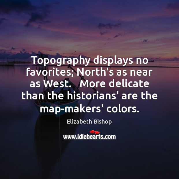 Topography displays no favorites; North's as near as West.   More delicate than Image