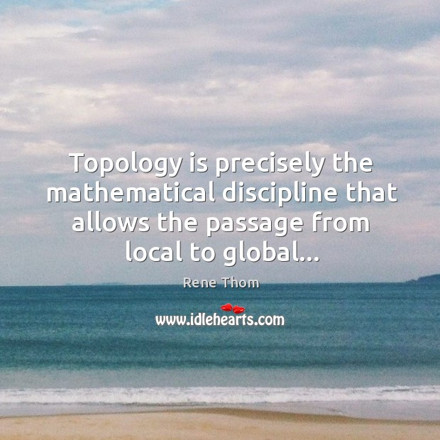 Topology is precisely the mathematical discipline that allows the passage from local Rene Thom Picture Quote