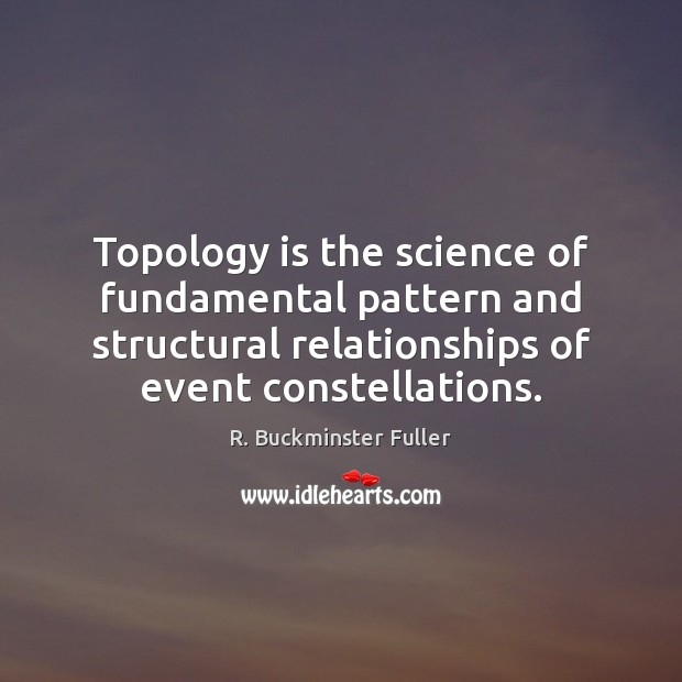 Topology is the science of fundamental pattern and structural relationships of event R. Buckminster Fuller Picture Quote