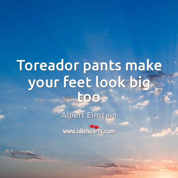 Image, Toreador pants make your feet look big too