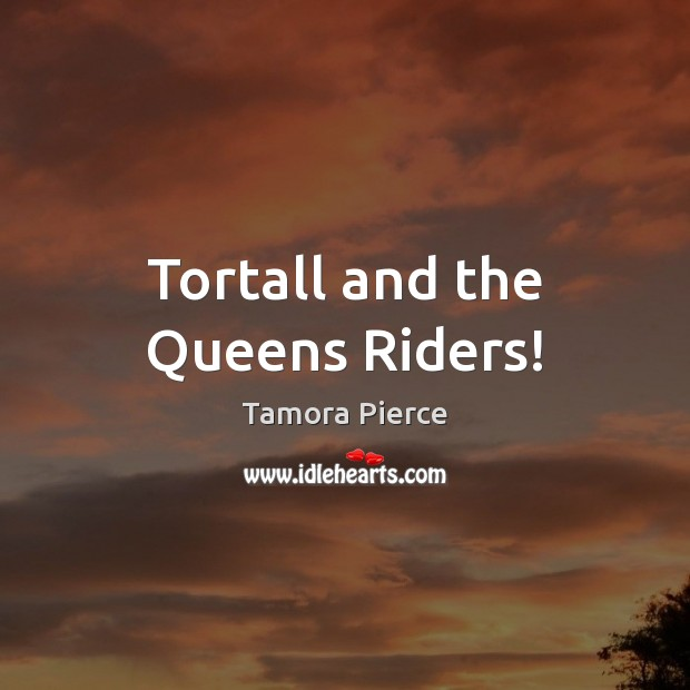 Tortall and the Queens Riders! Tamora Pierce Picture Quote
