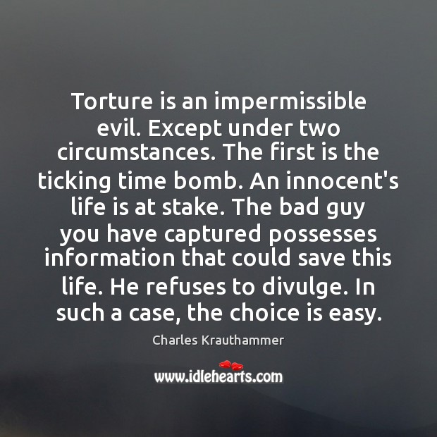 Torture is an impermissible evil. Except under two circumstances. The first is Image