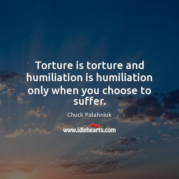 Torture is torture and humiliation is humiliation only when you choose to suffer. Image
