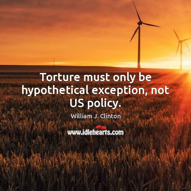 Torture must only be hypothetical exception, not US policy. William J. Clinton Picture Quote