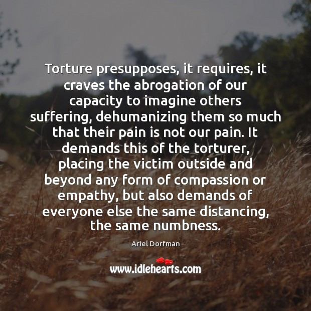 Image, Torture presupposes, it requires, it craves the abrogation of our capacity to