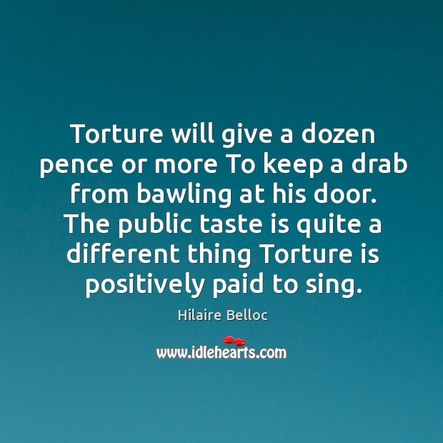Torture will give a dozen pence or more To keep a drab Image