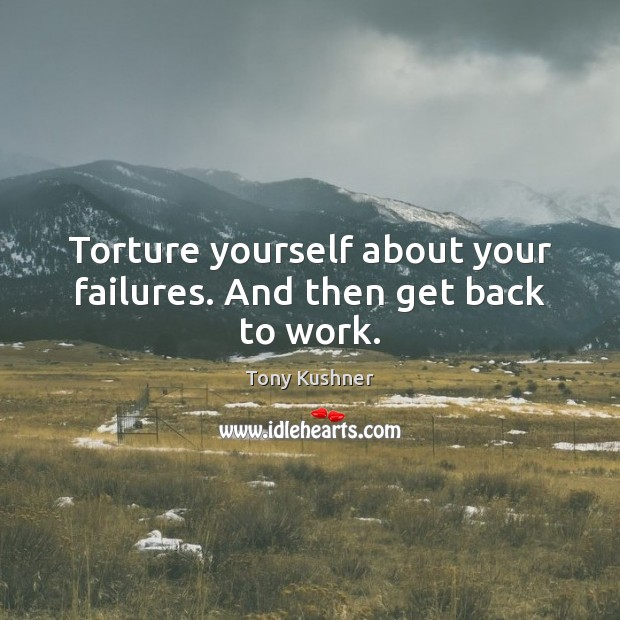 Torture yourself about your failures. And then get back to work. Image